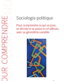 Sociologie politique : Pour comprendre ce qui  se joue, se décide et se passe ici et ailleurs, avec sa géométrie variable