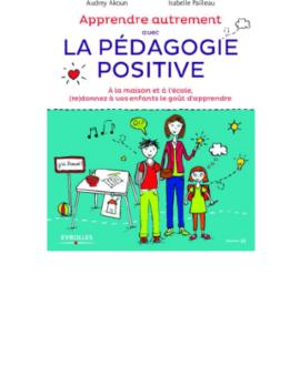 Apprendre autrement avec la pédagogie  positive à la maison et à l'école, redonner à  vos enfants le goût d'apprendre