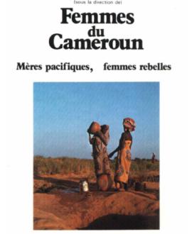 Femmes du Cameroun : Mères pacifiques, femmes rebelles