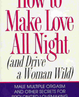How to make love all night (and drive a woman wild) : Male multiple orgasm and other secrets for prolonged lovemaking