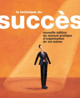 La technique du succès : Nouvelle édition du manuel pratique d'organisation de soi-même